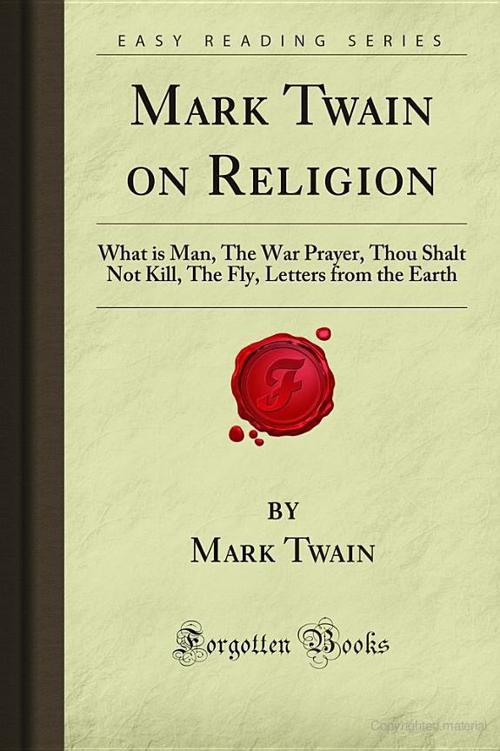 Mark Twain on Religion: What Is Man, the War Prayer, Thou Shalt Not Kill, the Fly, Letters From the Earth